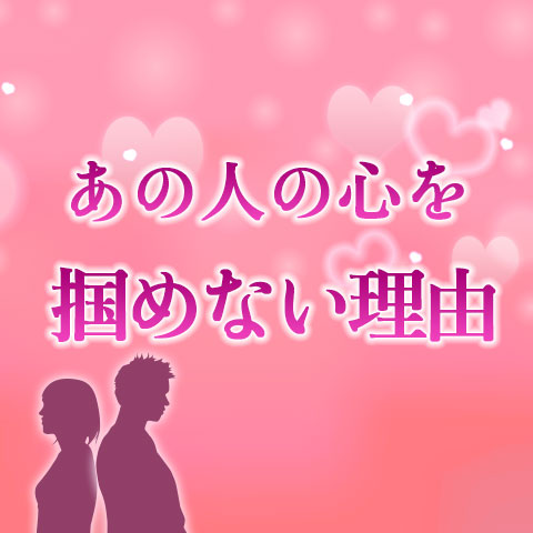 相性占い|あの人の心を掴む事ができない理由【無料占い】
